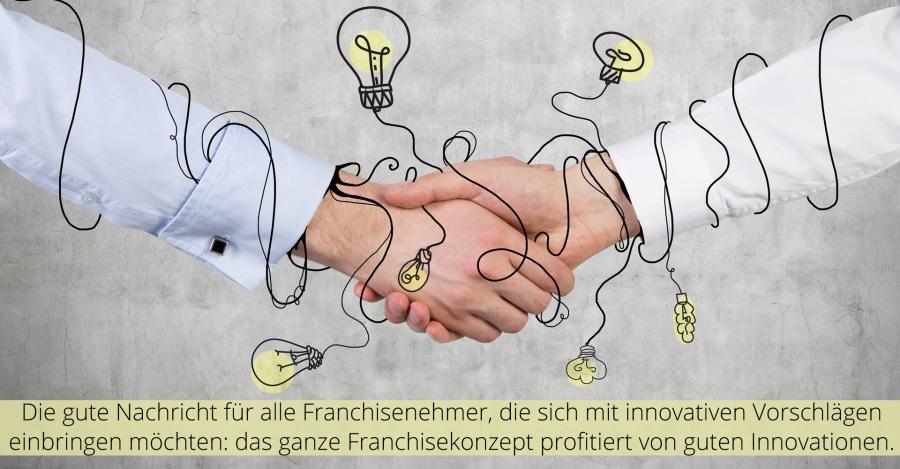 Die gute Nachricht für alle Franchisenehmer, die sich mit innovativen Vorschlägen einbringen möchten: das ganze Franchisekonzept profitiert von guten Innovationen.